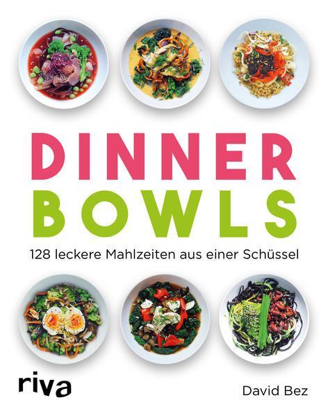 Dinner Bowls - 128 leckere Mahlzeiten aus einer Schüssel