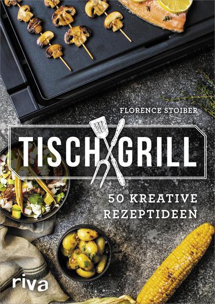 Tischgrill - 50 kreative Rezeptideen