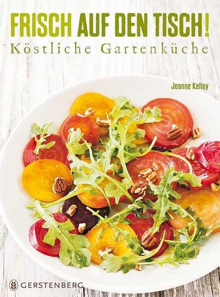 Frisch auf den Tisch! - Köstliche Gartenküche Über 100 Rezepte
