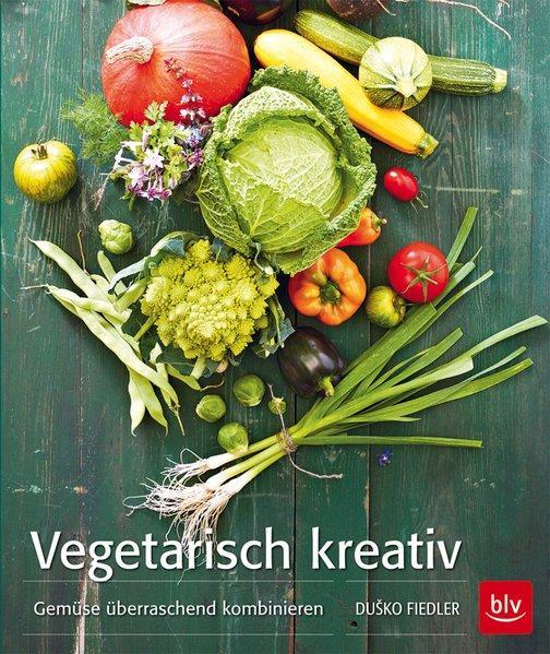 Vegetarisch kreativ - Gemüse überraschend kombinieren