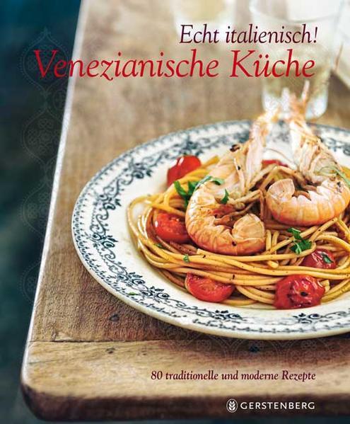 Echt italienisch! Venezianische Küche - 80 traditionelle und moderne Rezepte