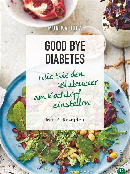 Good bye Diabetes - Wie Sie den Blutzucker am Kochtopf einstellen (Mängelexemplar)
