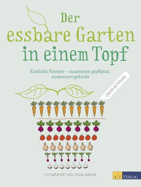 Der essbare Garten in einem Topf - Köstliche Rezepte – zusammen gepflanzt, zusammen gekocht