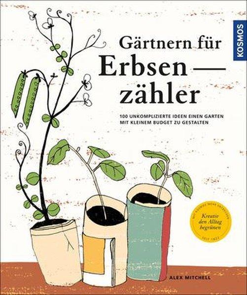 Gärtnern für Erbsenzähler - 100 unkomplizierte Ideen einen Garten mit kleinem Budget zu gestalten