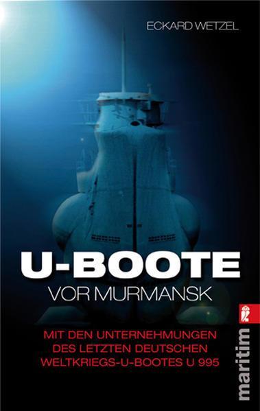 U-Boote vor Murmansk-Mit den Unternehmungen des letzten deutschen Weltkriegs-U-Bootes U 995