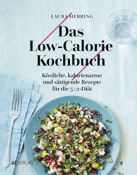 Das Low-Calorie-Kochbuch - Köstliche, kalorienarme und sättigende Rezepte für die 5:2 Diät