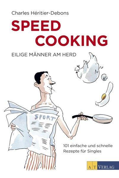 Speed Cooking - Eilige Männer am Herd - 101 einfache und schnelle Rezepte für Singles