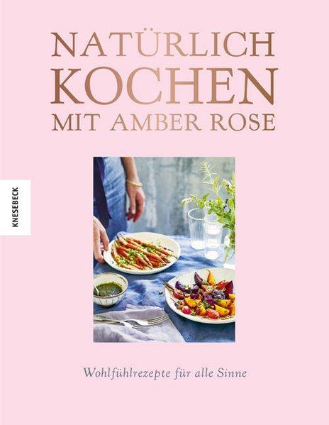 Natürlich kochen mit Amber Rose - Wohlfühlrezepte für alle Sinne