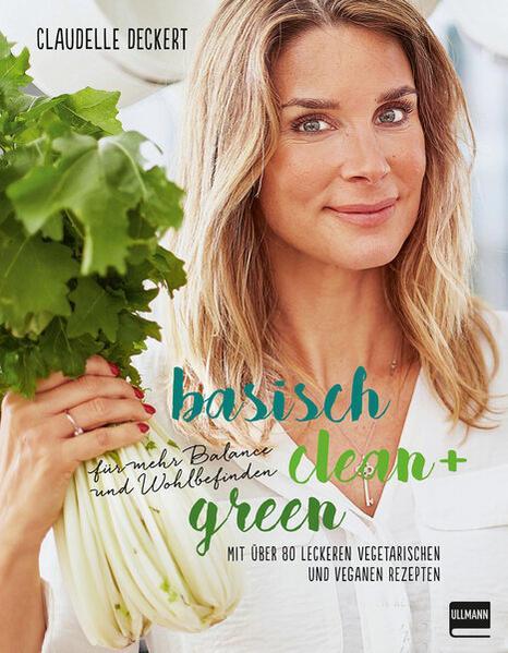 Basisch clean + green für mehr Balance und Wohlbefinden - Mit über 80 leckeren Rezepten