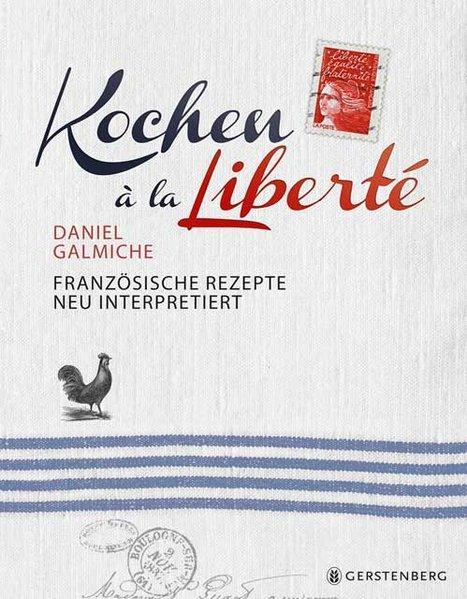 Kochen à la Liberté - Französische Rezepte neu interpretiert 130 Rezepte