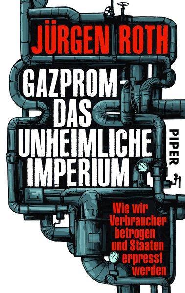 Gazprom – das unheimliche Imperium - Wie wir Verbraucher betrogen und Staaten erpresst werden