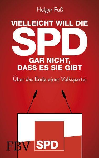 Vielleicht will die SPD gar nicht, dass es sie gibt-Über das Ende einer Volkspartei (Mängelexemplar)